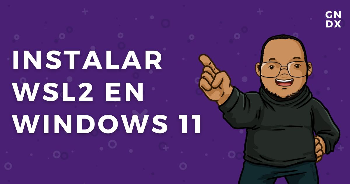 gndx instalar wsl2 en windows 11